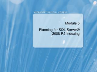 Module 5 Planning for SQL Server ®  2008 R2 Indexing
