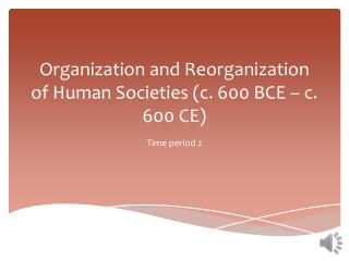 Organization and Reorganization of Human Societies (c. 600 BCE � c. 600 CE)