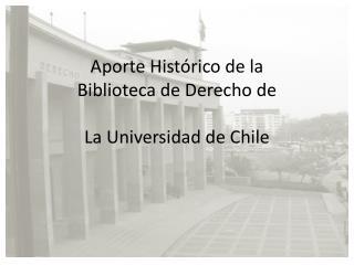 Aporte Hist�rico de la  Biblioteca de Derecho de La Universidad de Chile