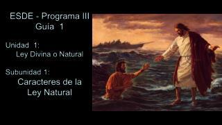 ESDE - Programa III Guía  1 Unidad  1:  Ley Divina o Natural Subunidad 1: Caracteres de la