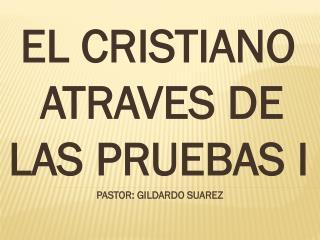 EL CRISTIANO   ATRAVES DE LAS PRUEBAS I PASTOR: GILDARDO SUAREZ