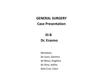 GENERAL SURGERY Case Presentation 					      III-B 				            Dr. Erasmo