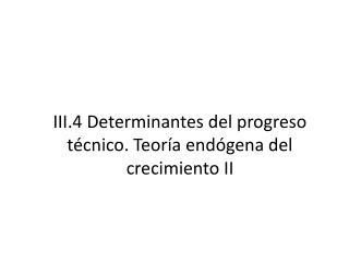 III.4 Determinantes del progreso técnico. Teoría  endógena del  crecimiento  II
