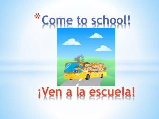 Come to school! � Ven  a la  escuela !