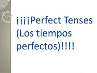 ¡¡¡¡ Perfect  Tenses (Los tiempos perfectos)!!!!