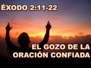 ÉXODO 2:11-22 EL GOZO DE LA ORACIÓN CONFIADA