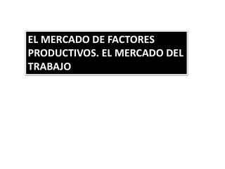 EL MERCADO DE FACTORES  PRODUCTIVOS. EL MERCADO DEL TRABAJO