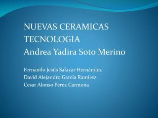 NUEVAS CERAMICAS TECNOLOGIA Andrea Yadira Soto Merino Fernando  Jesús  Salazar  Hernández