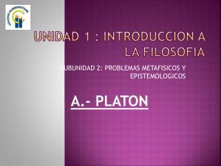 UNIDAD 1 : INTRODUCCION A LA FILOSOFIA