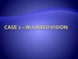 Case 1 – blurred vision