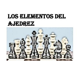 LOS ELEMENTOS DEL Ajedrez