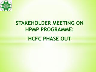 STAKEHOLDER MEETING ON HPMP PROGRAMME : HCFC PHASE OUT