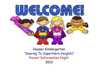"Houser Kindergarten  ""Soaring To  SuperHero  Heights"" Parent Information Night 2013"
