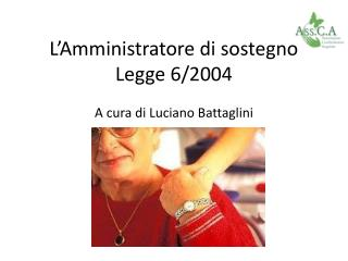 L'Amministratore di sostegno Legge 6/ 2004 A cura di Luciano  Battaglini