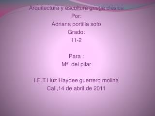 Arquitectura y escultura griega clásica  Por:  Adriana portilla soto  Grado: 11-2  Para :