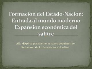 Formación del Estado-Nación: Entrada al mundo moderno Expansión económica del salitre