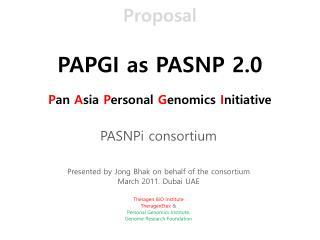 Proposal PAPGI  as PASNP 2.0 P an  A sia  P ersonal  G enomics  I nitiative