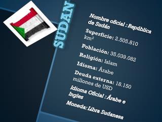 N ombre oficial : República de Sudán Superficie:  2.505.810 km 2 Población:  35.039.082
