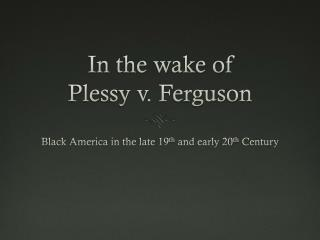 In the wake of Plessy v . Ferguson