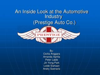 An Inside Look at the Automotive Industry      Prestige Auto Co.         By:  Cicilia Anggara Amanda Aprilia Peter Labib