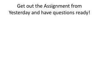Get out the Assignment from Yesterday and have questions ready!