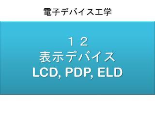 12 表示デバイス LCD, PDP, ELD
