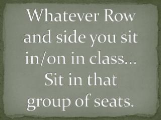 Whatever Row and side you sit in/on in class …  Sit  in  that  group  of seats.