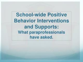 School-wide Positive Behavior Interventions and Supports:  What  paraprofessionals have asked.