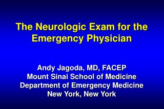 The Neurologic Exam for the Emergency Physician    Andy Jagoda, MD, FACEP Mount Sinai School of Medicine Department of E