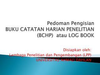 Pedoman Pengisian BUKU CATATAN HARIAN PENELITIAN (BCHP)   atau  LOG BOOK