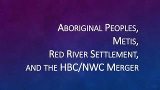Aboriginal Peoples, Metis,  Red River Settlement, and the HBC/NWC Merger