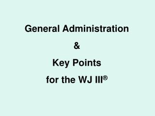 General Administration &  Key Points  for the WJ III ®