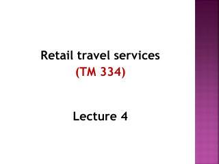 Retail travel services (TM 334) Lecture  4