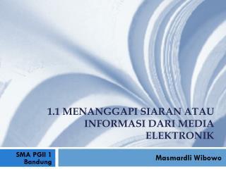 1.1 Menanggapi Siaran  a tau Informasi  d ari Media Elektronik