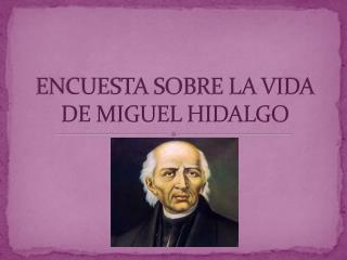 ENCUESTA SOBRE LA VIDA DE MIGUEL HIDALGO