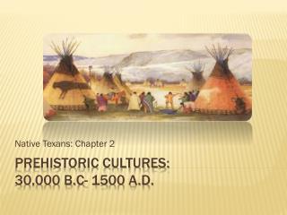 Prehistoric Cultures:  30,000 B.C- 1500 A.D.