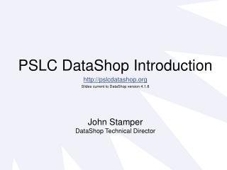 PSLC DataShop Introduction http://pslcdatashop.org Slides current to DataShop version 4.1.8