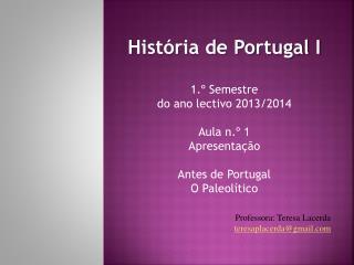 História de Portugal I 1.º Semestre  do ano lectivo 2013/2014 Aula n.º 1 Apresentação
