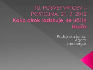 10. POSVET VRTCEV – POSTOJNA, 21. 9. 2012 Kako otrok raziskuje, se uči in izraža