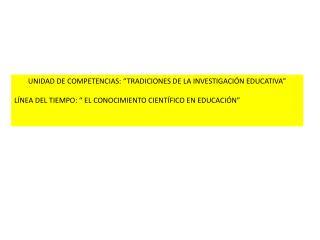 """UNIDAD DE COMPETENCIAS: """"TRADICIONES DE LA INVESTIGACIÓN EDUCATIVA"""""""