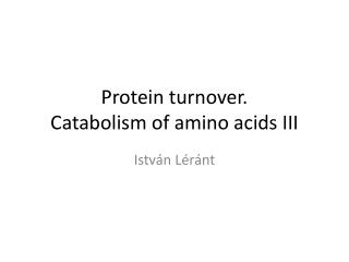 Protein  turnover . Catabolism  of  amino acids  III