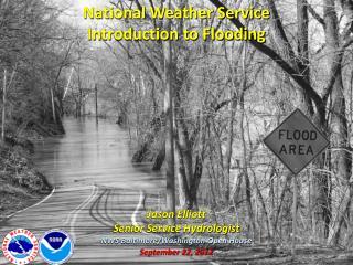 National Weather Service Introduction to Flooding Jason Elliott Senior Service Hydrologist