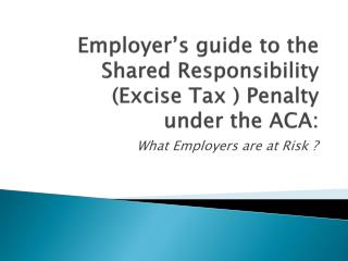 Employer's guide to the Shared  Responsibility  (Excise Tax ) Penalty  under the  ACA: