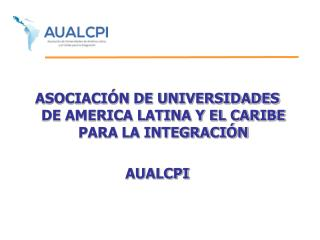 ASOCIACIÓN DE UNIVERSIDADES DE AMERICA LATINA Y EL CARIBE PARA LA INTEGRACIÓN  AUALCPI