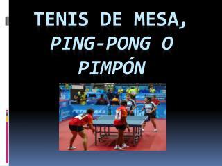 TENIS DE MESA , PING-PONG O PIMPÓN