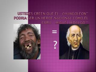 """USTEDES CREEN QUE EL """" CHANGOLEON """" PODRIA SER UN HEROE NACIONAL COMO EL CURA    MIGUEL HIDALGO??"""