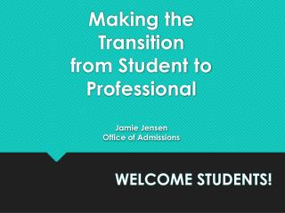 Making the  Transition from  Student  to  Professional Jamie Jensen Office of Admissions
