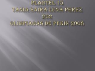 Colegio de Bachilleres Plantel 15   Tania  Saira  Luna  Perez 202  Olimpiadas de  P ekin  2008