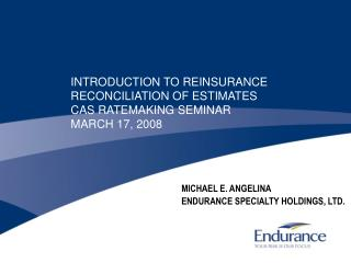 INTRODUCTION TO REINSURANCE RECONCILIATION OF ESTIMATES CAS RATEMAKING SEMINAR MARCH 17, 2008