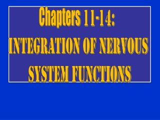 Chapters 11-14:   Integration of Nervous  System Functions